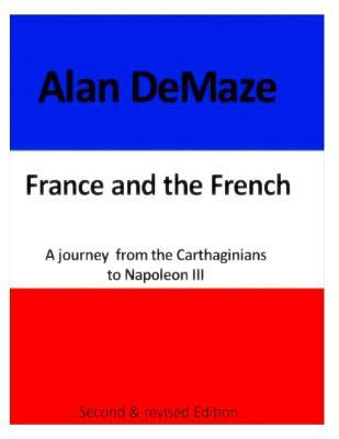 France & the French, a Journey from the Carthaginians to Napoleon III: Second and Revised Edition Alan Demaze