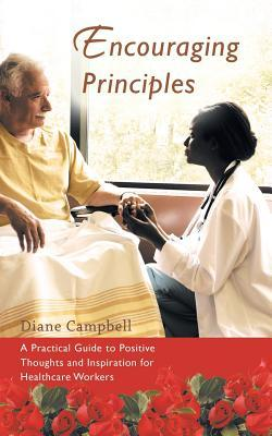 Encouraging Principles: A Practical Guide to Positive Thoughts and Inspiration for Healthcare Workers Diane Campbell