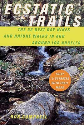 Ecstatic Trails: The 52 Best Day Hikes and Nature Walks In and Around Los Angeles Rob Campbell