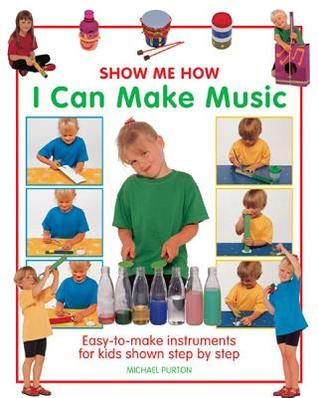 Show Me How: I Can Make Music: Easy-To-Make Instruments for Kids Shown Step  by  Step by Michael Purton