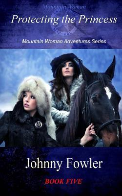 Mountain Woman: Protecting the Princess: Mountain Woman Adventures Series  by  Johnny Fowler