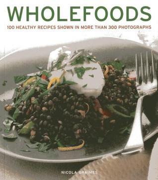 Wholefoods: 100 Healthy Recipes Shown in More Than 300 Photographs Nicola Graimes
