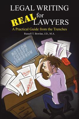 Legal Writing for Real Lawyers: A Practical Guide from the Trenches  by  Russell T Bowlan J D M a