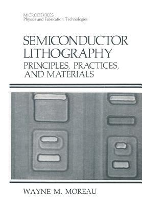 Semiconductor Lithography: Principles, Practices, and Materials  by  Wayne M. Moreau