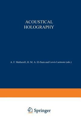 Acoustical Holography: Volume 1 Proceedings of the First International Symposium on Acoustical Holography, Held at the Douglas Advanced Research Laboratories, Huntington Beach, California December 14 15, 1967  by  A. Metherell