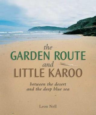 Garden Route and Little Karoo: Between the Desert and the Deep Blue Sea  by  Leon Nell