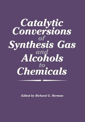 Catalytic Conversions of Synthesis Gas and Alcohols to Chemicals Richard G Herman