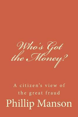Whos Got the Money?: A Citizens View of the Great Fraud MR Phillip Manson