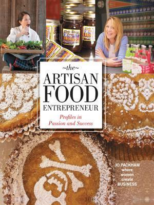 The Artisan Food Entrepreneur: Profiles in Passion and Success  by  Jo Packham