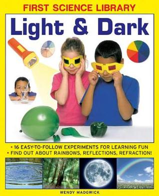 First Science Library: Light & Dark: What Is a Lens? Why Do Shadows Change Shape? 16 Easy-To-Follow Experiments Teach 5 to 7 Year-Olds All about Rainbows, Reflections and Refraction.Book Sub-Title If Any  by  Wendy Madgwick