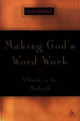 Making Gods Word Work: A Guide to the Mishnah Jacob Neusner