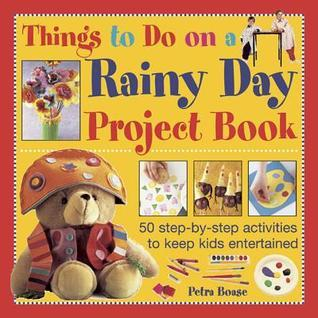 Things to Do on a Rainy Day Project Book: 50 Step-By-Step Activities to Keep Kids Entertained  by  Petra Boase