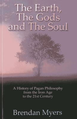 The Earth, The Gods and The Soul - A History of Pagan Philosophy: From the Iron Age to the 21st Century  by  Brendan Myers