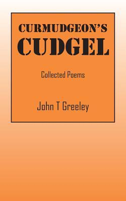 Curmudgeons Cudgel: Collected Poems  by  John T Greeley