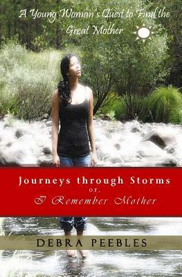 Journeys Through Storms Or, I Remember Mother: A Young Womans Quest to Find the Great Mother Debra Peebles