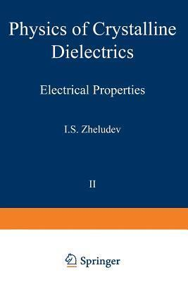 Physics of Crystalline Dielectrics: Volume 2 Electrical Properties I S Zheludev