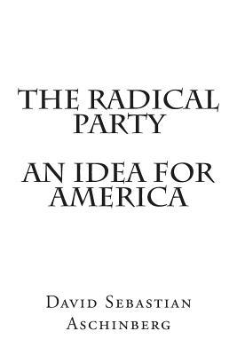 The Radical Party an Idea for America  by  David Sebastian Aschinberg