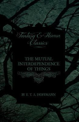 The Mutual Interdependence of Things E.T.A. Hoffmann