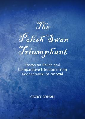 The Polish Swan Triumphant: Essays on Polish and Comparative Literature from Kochanowski to Norwid  by  George Gomori