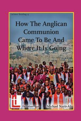 How the Anglican Communion Came to Be and Where It Is Going  by  Michael Nazir-Ali
