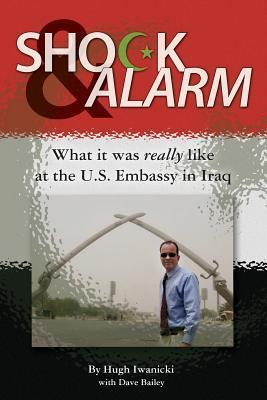 Shock and Alarm: What It Was Really Like at the U.S. Embassy in Iraq Hugh Iwanicki