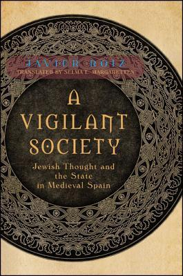 A Vigilant Society: Jewish Thought and the State in Medieval Spain  by  Javier Roiz