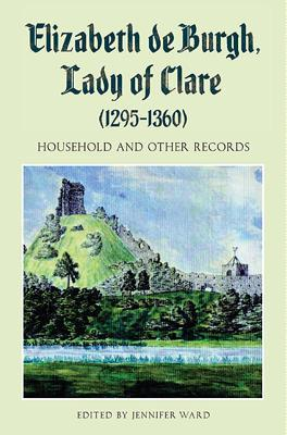 Elizabeth de Burgh, Lady of Clare (1295-1360): Household and Other Records  by  Jennifer Ward