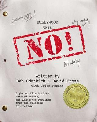 Hollywood Said No!: Orphaned Film Scripts, Bastard Scenes, and Abandoned Darlings from the Creators of Mr. Show Bob Odenkirk