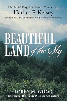 Beautiful Land of the Sky: John Muirs Forgotten Eastern Counterpart, Harlan P. Kelsey  by  Loren M. Wood