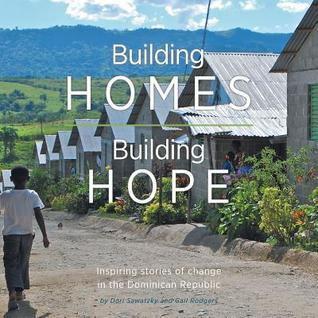 Building Homes, Building Hope - Inspiring Stories of Change in the Dominican Republic Dori Sawatzky