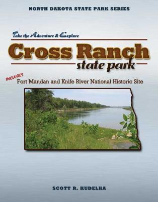 Cross Ranch State Park: Includes Fort Mandan And Knife River National Historic Site (North Dakota State Park Series) (North Dakota State Parks Series) Scott Kudelka