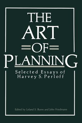 The Art of Planning: Selected Essays of Harvey S. Perloff  by  Leland S Burns