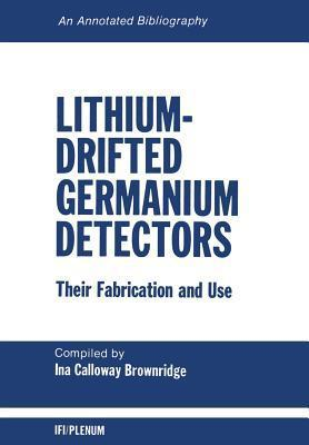Lithium-Drifted Germanium Detectors: Their Fabrication and Use: An Annotated Bibliography  by  I C Brownridge