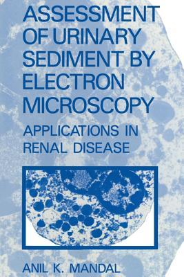 Assessment of Urinary Sediment  by  Electron Microscopy: Applications in Renal Disease by A.K. Mandal