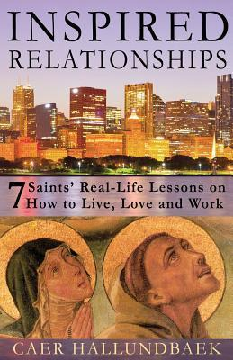 Inspired Relationships: 7 Saints Real-Life Lessons on How to Live, Love and Work  by  Caer Hallundbaek
