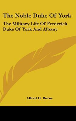 The Noble Duke of York: The Military Life of Frederick Duke of York and Albany Alfred H. Burne