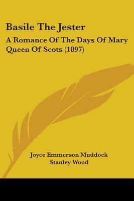 Basile the Jester: A Romance of the Days of Mary Queen of Scots (1897) Joyce Emmerson Muddock