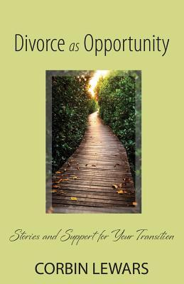 Divorce as Opportunity: Stories and Support for Your Transition Corbin Lewars