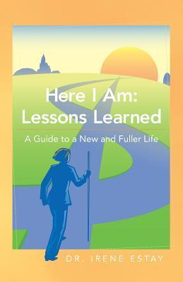 Here I Am: Lessons Learned.: A Guide to a New and Fuller Life Dr Irene Estay