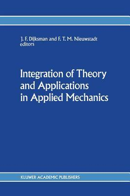 Integration of Theory and Applications in Applied Mechanics: Choice of Papers Presented at the First National Mechanics Congress, April 2 4, 1990, Rolduc, Kerkrade, the Netherlands J.F. Dijksman