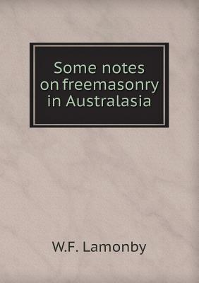 Some Notes on Freemasonry in Australasia  by  W F Lamonby