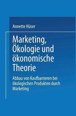 Marketing, Okologie Und Okonomische Theorie: Abbau Von Kaufbarrieren Bei Okologischen Produkten Durch Marketing  by  Annette Huser