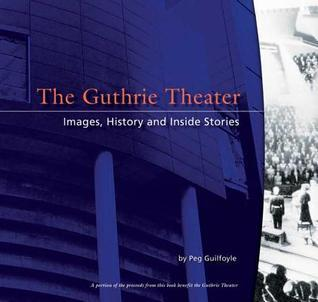 The Guthrie Theater: History, Images, and Inside Stories  by  Peg Guilfoyle