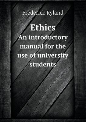 Ethics an Introductory Manual for the Use of University Students Frederick Ryland