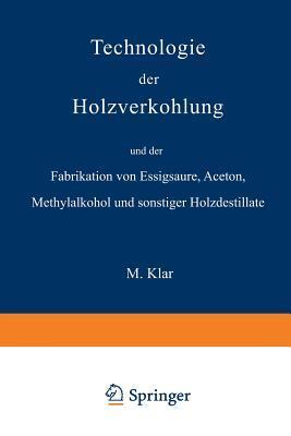 Technologie Der Holzverkohlung Und Der Fabrikation Von Essigsaure, Aceton, Methylalkohol Und Sonstiger Holzdestillate  by  Max Klar