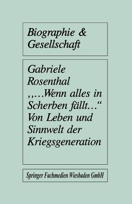 Wenn Alles in Scherben Fallt: Von Leben Und Sinnwelt Der Kriegsgeneration Gabriele Rosenthal