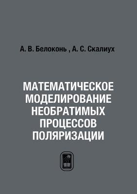 Matematicheskoe Modelirovanie Neobratimyh Protsessov Polyarizatsii  by  A.V. Belokon