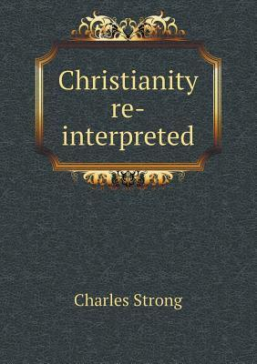Christianity Re-Interpreted  by  Charles Strong