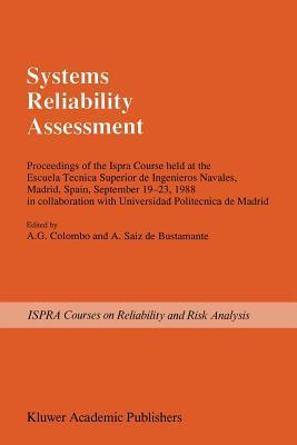 Systems Reliability Assessment: Proceedings of the Ispra Course Held at the Escuela Tecnica Superior de Ingenieros Navales, Madrid, Spain, September 19 23, 1988 in Collaboration with Universidad Politecnica de Madrid  by  A.G. Colombo