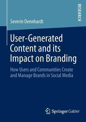 User-Generated Content and Its Impact on Branding: How Users and Communities Create and Manage Brands in Social Media  by  Severin Dennhardt